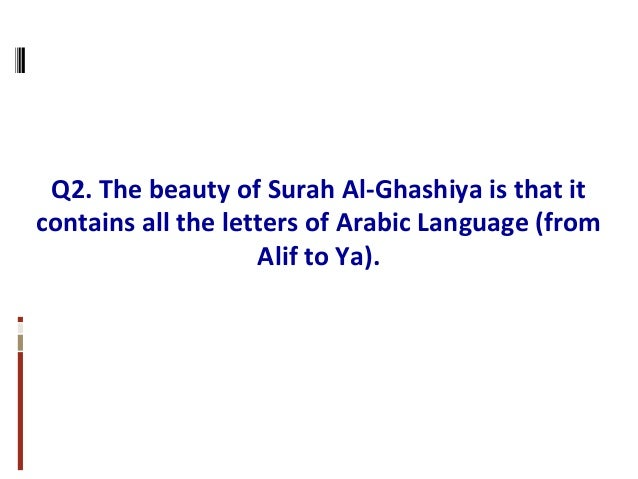 Q2. The beauty of Surah Al-Ghashiya is that it contains all the letters of Arabic Language (from Alif to Ya).