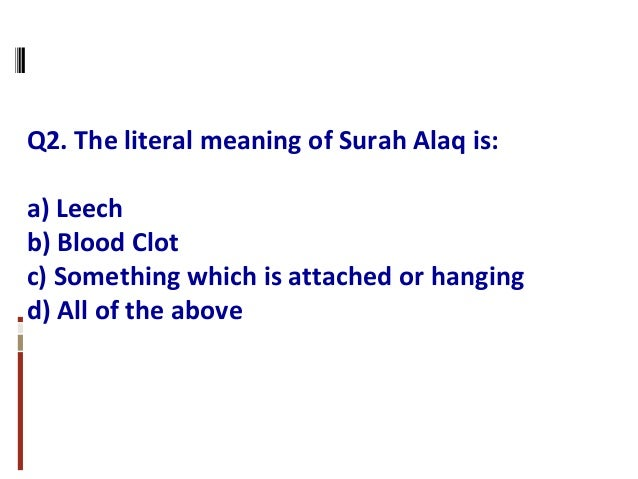 Q2. The literal meaning of Surah Alaq is: a) Leech b) Blood Clot c) Something which is attached or hanging d) All of the a...