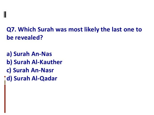 Q7. Which Surah was most likely the last one to be revealed? a) Surah An-Nas b) Surah Al-Kauther c) Surah An-Nasr d) Surah...