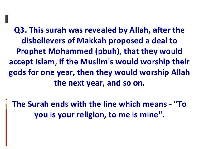 Q3. This surah was revealed by Allah, after the disbelievers of Makkah proposed a deal to Prophet Mohammed (pbuh), that th...