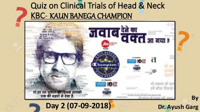 Quiz on Clinical Trials of Head & Neck KBC- KAUN BANEGA CHAMPION Day 2 (07-09-2018) By Dr. Ayush Garg