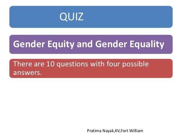 QUIZ Gender Equity and Gender Equality Pratima Nayak,KV,Fort William There are 10 questions with four possible answers.