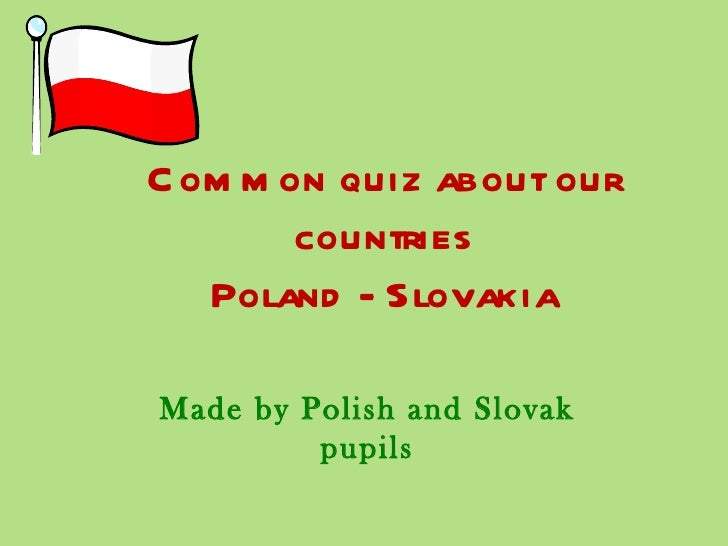 C om m on quiz about our        countries   Poland - SlovakiaMade by Polish and Slovak         pupils