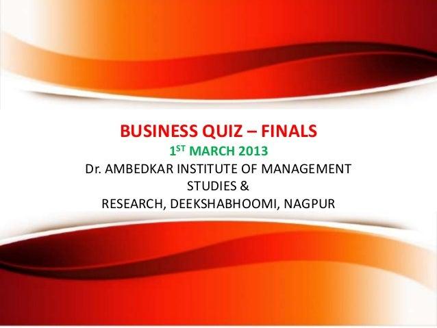 BUSINESS QUIZ – FINALS1ST MARCH 2013Dr. AMBEDKAR INSTITUTE OF MANAGEMENTSTUDIES &RESEARCH, DEEKSHABHOOMI, NAGPUR