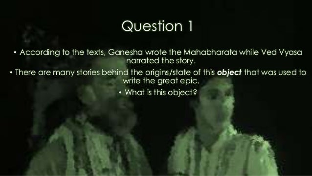 Question 1 • According to the texts, Ganesha wrote the Mahabharata while Ved Vyasa narrated the story. • There are many st...