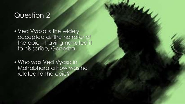 Question 2 • Ved Vyasa is the widely accepted as the narrator of the epic – having narrated it to his scribe, Ganesha • Wh...
