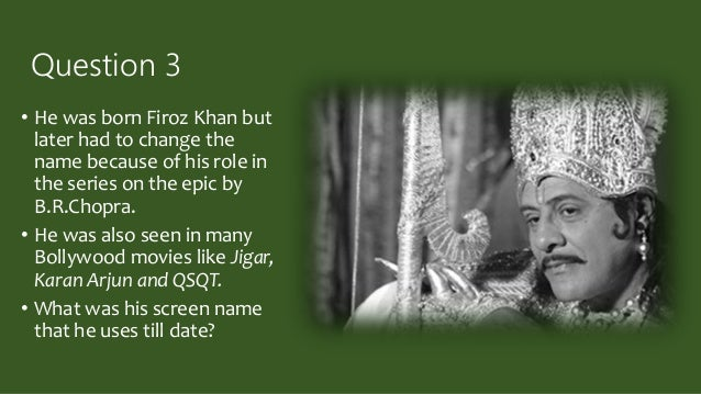 Question 3 • He was born Firoz Khan but later had to change the name because of his role in the series on the epic by B.R....