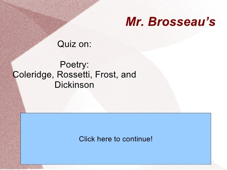 Mr. Brosseau's Quiz on: Poetry: Coleridge, Rossetti, Frost, and Dickinson Click here to continue!