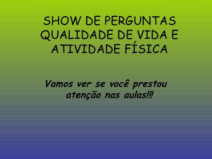 SHOW DE PERGUNTAS QUALIDADE DE VIDA E ATIVIDADE FÍSICA Vamos ver se você prestou atenção nas aulas!!!