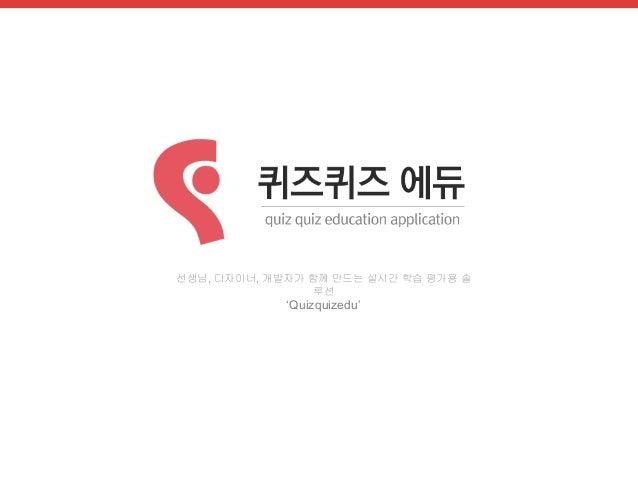 선생님, 디자이너, 개발자가 함께 만드는 실시간 학습 평가용 솔  루션  'Quizquizedu'