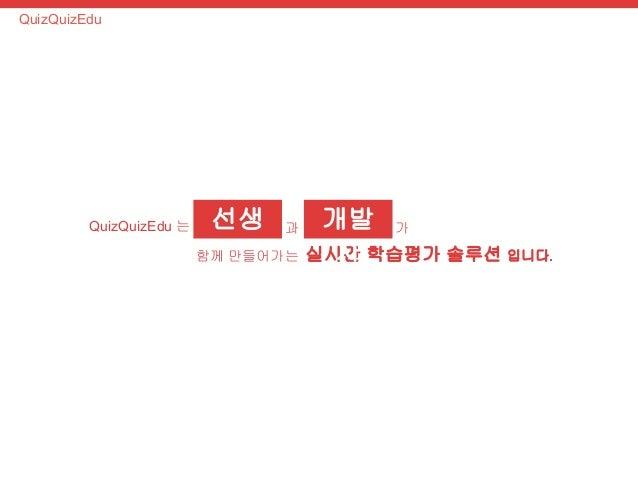선생  님  QuizQuizEdu 는  과  함께 만들어가는 실시간 학습평가 솔루션 입니다.  QuizQuizEdu  개발  자  가