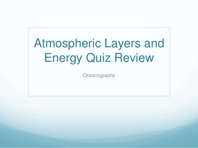 Atmospheric Layers and  Energy Quiz Review        Oceanography