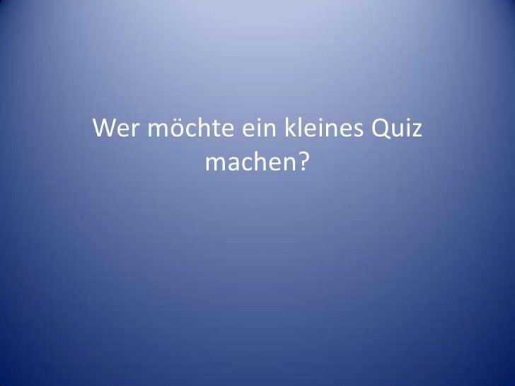 Wer möchte ein kleines Quiz         machen?