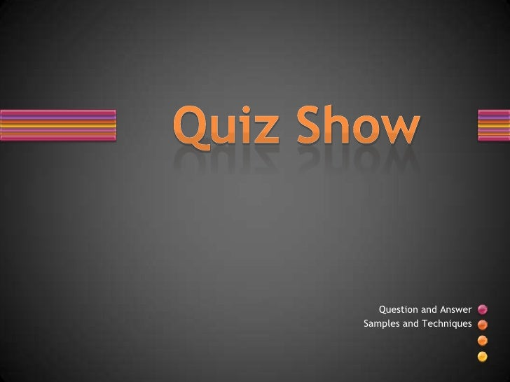 Quiz Show<br />Question and Answer <br />Samples and Techniques<br />