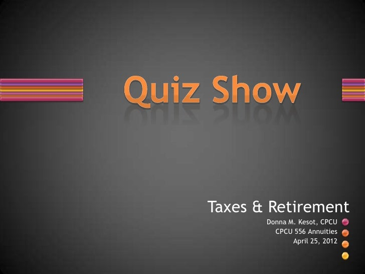 Taxes & Retirement       Donna M. Kesot, CPCU         CPCU 556 Annuities              April 25, 2012