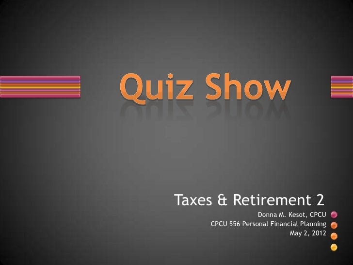 Taxes & Retirement 2                  Donna M. Kesot, CPCU    CPCU 556 Personal Financial Planning                        ...
