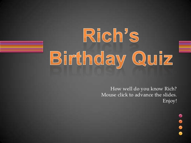 How well do you know Rich?<br />Mouse click to advance the slides.  <br />Enjoy!<br />Rich'sBirthday Quiz<br />