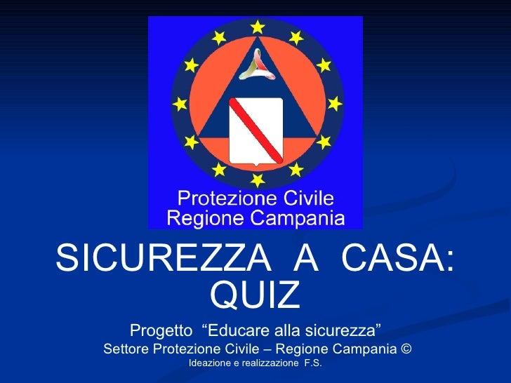 """SICUREZZA  A  CASA: QUIZ Progetto  """"Educare alla sicurezza"""" Settore Protezione Civile – Regione Campania © Ideazione e rea..."""