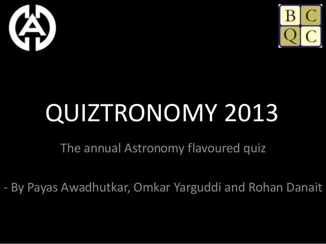 QUIZTRONOMY 2013         The annual Astronomy flavoured quiz- By Payas Awadhutkar, Omkar Yarguddi and Rohan Danait