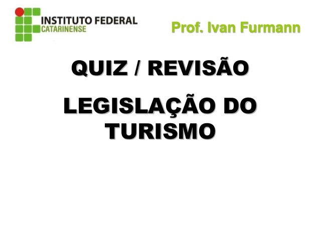 QUIZ / REVISÃO LEGISLAÇÃO DO TURISMO Prof. Ivan Furmann
