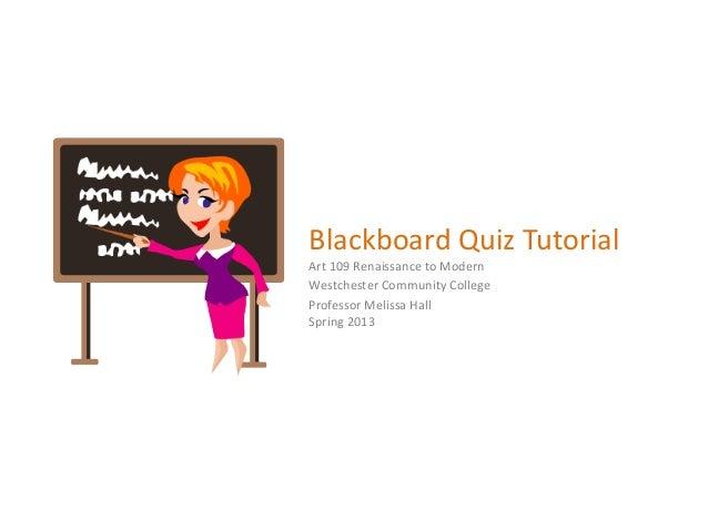 Blackboard Quiz TutorialArt 109 Renaissance to ModernWestchester Community CollegeProfessor Melissa HallSpring 2013