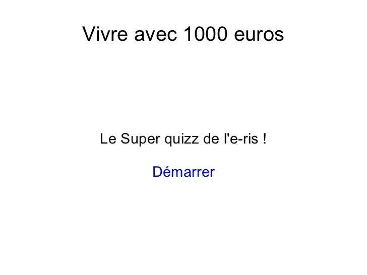 Vivre avec 1000 euros Le Super quizz de le-ris !         Démarrer