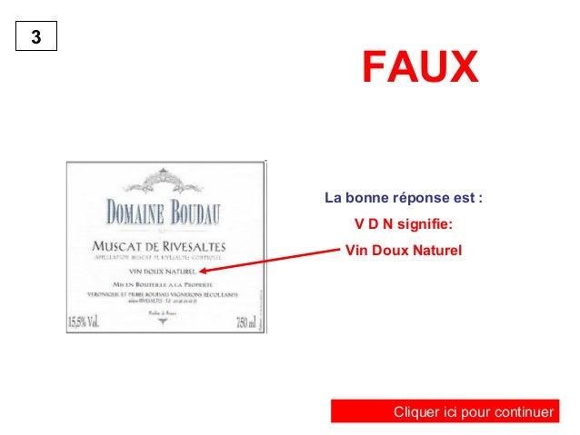 FAUX  La bonne réponse est :  V D N signifie:  Vin Doux Naturel  3  Cliquer ici pour continuer