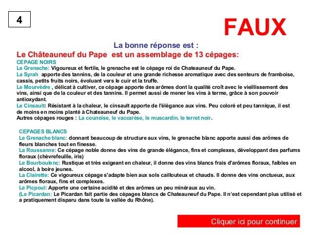 FAUX  La bonne réponse est :  4  Le Châteauneuf du Pape est un assemblage de 13 cépages:  CEPAGE NOIRS  Le Grenache: Vigou...