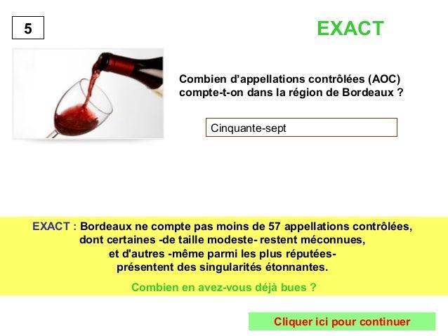 EXACT  Combien d'appellations contrôlées (AOC)  compte-t-on dans la région de Bordeaux ?  Cinquante-sept  5  EXACT : Borde...