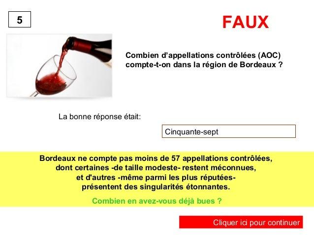 FAUX  Combien d'appellations contrôlées (AOC)  compte-t-on dans la région de Bordeaux ?  La bonne réponse était:  Cinquant...