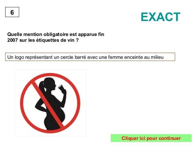 6  Quelle mention obligatoire est apparue fin  2007 sur les étiquettes de vin ?  EXACT  Un logo représentant un cercle bar...