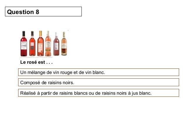 Question 8  Le rosé est . . .  Un mélange de vin rouge et de vin blanc.  Composé de raisins noirs.  Réalisé à partir de ra...