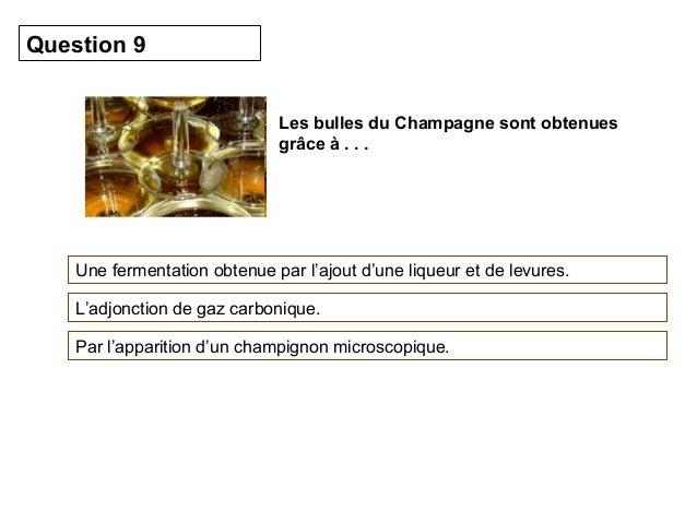 Les bulles du Champagne sont obtenues  grâce à . . .  Question 9  Une fermentation obtenue par l'ajout d'une liqueur et de...