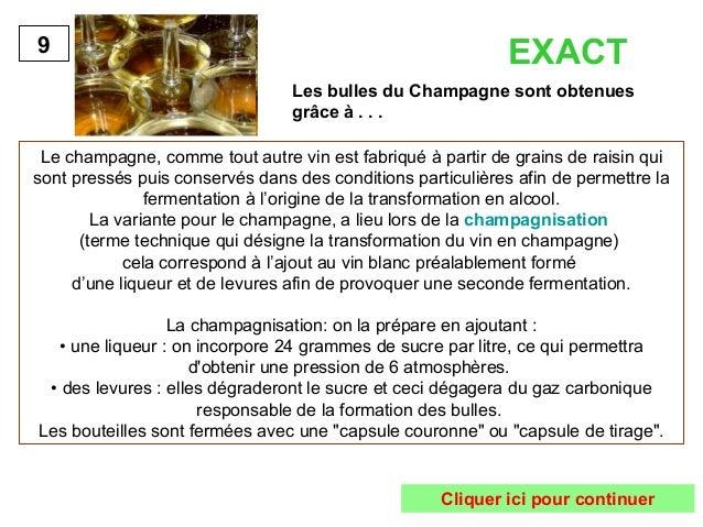 EXACT  Les bulles du Champagne sont obtenues  grâce à . . .  9  Le champagne, comme tout autre vin est fabriqué à partir d...