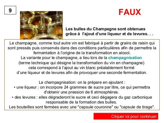FAUX  Les bulles du Champagne sont obtenues  grâce à l'ajout d'une liqueur et de levures. . .  9  Le champagne, comme tout...