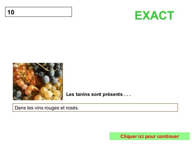 Les tanins sont présents . . .  10  Dans les vins rouges et rosés.  EXACT  Cliquer ici pour continuer