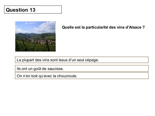 Quelle est la particularité des vins d'Alsace ?  Question 13  La plupart des vins sont issus d'un seul cépage.  Ils ont un...