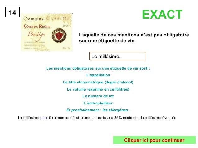 Laquelle de ces mentions n'est pas obligatoire  sur une étiquette de vin  14  Le millésime.  Les mentions obligatoires sur...