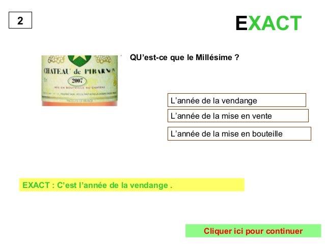 EXACT  QU'est-ce que le Millésime ?  L'année de la vendange  L'année de la mise en vente  L'année de la mise en bouteille ...