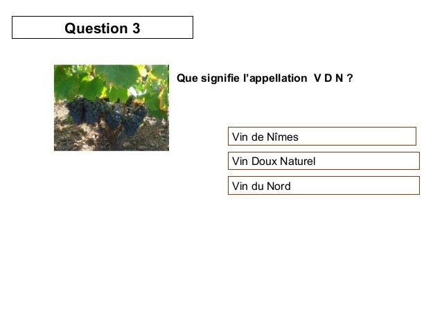 Que signifie l'appellation V D N ?  Vin de Nîmes  Vin Doux Naturel  Vin du Nord  Question 3