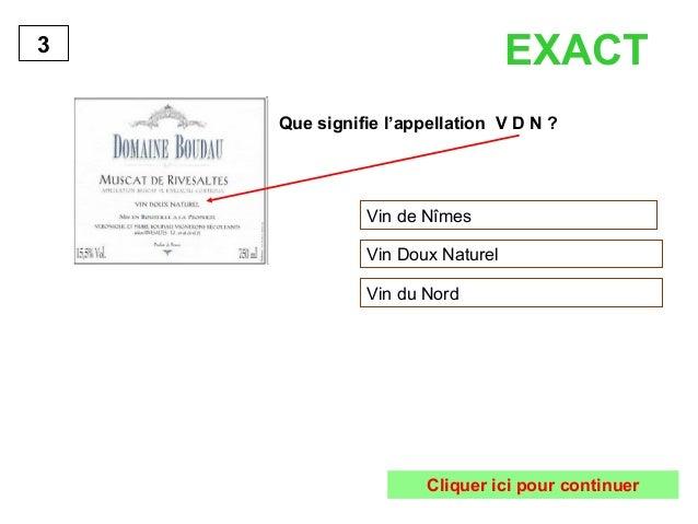 3 EXACT  Que signifie l'appellation V D N ?  Vin de Nîmes  Vin Doux Naturel  Vin du Nord  Cliquer ici pour continuer