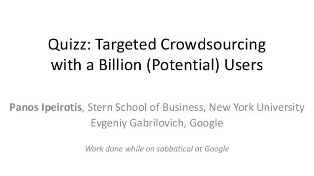 Targeted Crowdsourcing with a Billion (Potential) Users Panos Ipeirotis, Stern School of Business, New York University Evg...