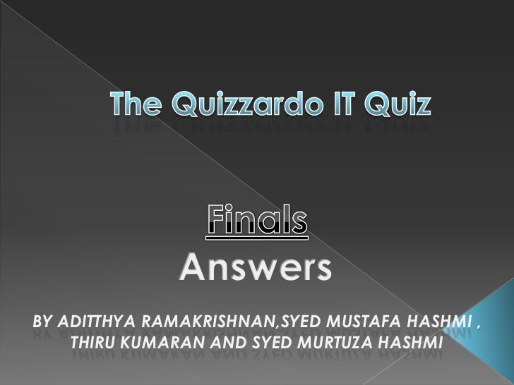 The Quizzardo IT Quiz<br />Finals<br />Answers<br />By AditthyaRAMAKRISHNAN,Syed Mustafa Hashmi ,<br />ThiruKumaran and SY...