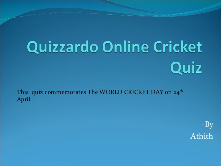 -By  Athith  This  quiz commemorates The WORLD CRICKET DAY on 24 th  April  .