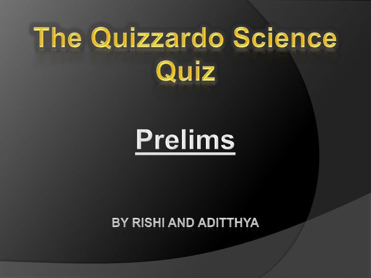 The Quizzardo Science Quiz<br />Prelims<br />By Rishi and aditthya<br />