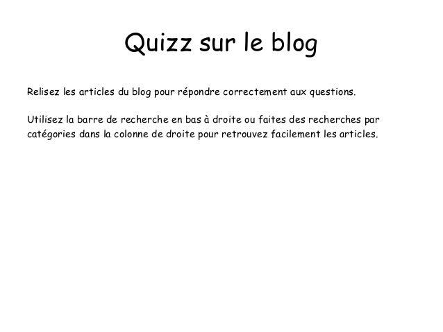 Quizz sur le blog Relisez les articles du blog pour répondre correctement aux questions. Utilisez la barre de recherche en...