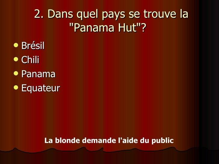 2. Dans quel pays se trouve la &quot;Panama Hut&quot;?  <ul><li>Brésil </li></ul><ul><li>Chili </li></ul><ul><li>Panama ...