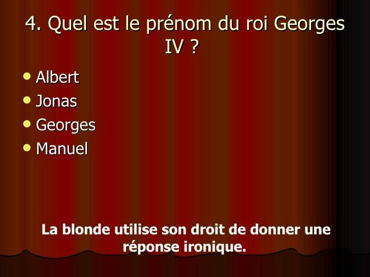 4. Quel est le prénom du roi Georges IV ?  <ul><li>Albert </li></ul><ul><li>Jonas </li></ul><ul><li>Georges </li></ul><ul>...