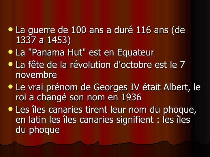 <ul><li>La guerre de 100 ans a duré 116 ans (de 1337 a 1453)  </li></ul><ul><li>La &quot;Panama Hut&quot; est en Equateur ...