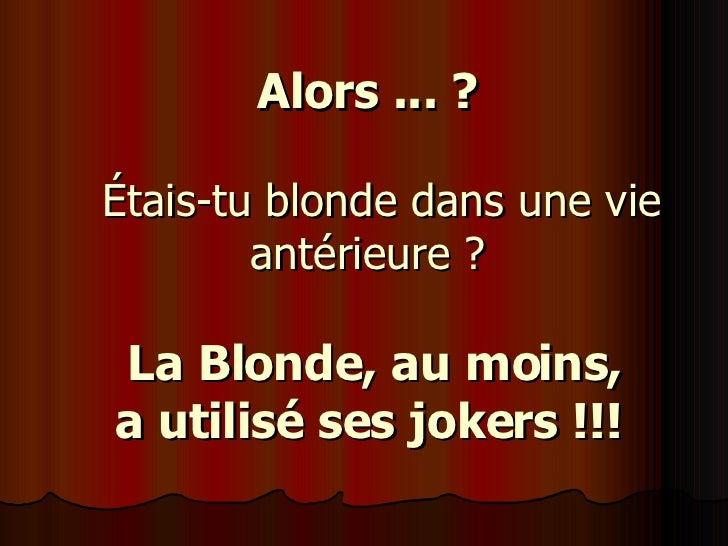 Alors ... ?    Étais-tu blonde dans une vie antérieure ?   La Blonde, au moins,  a utilisé ses jokers !!!
